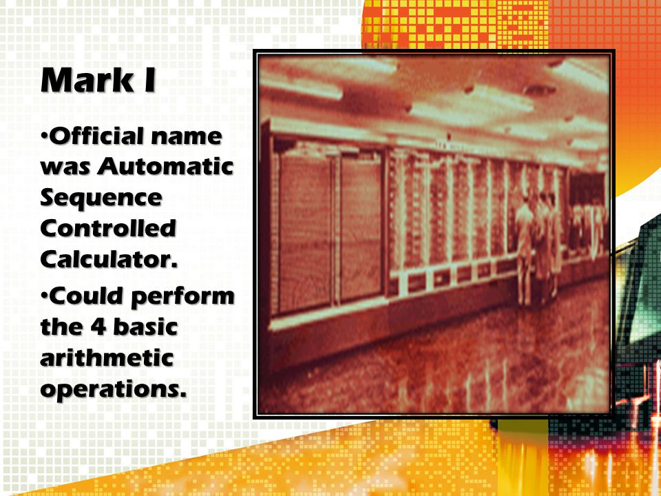 Mark I Official name was Automatic Sequence Controlled Calculator.