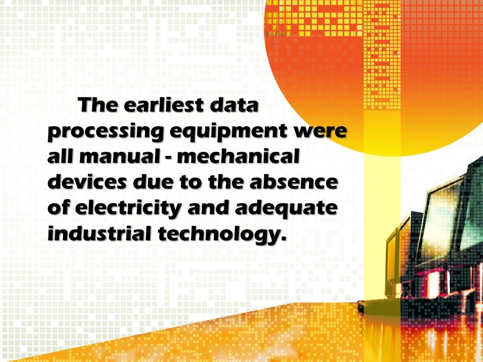 The earliest data processing equipment were all manual - mechanical devices due to the absence of electricity and adequate industrial technology.
