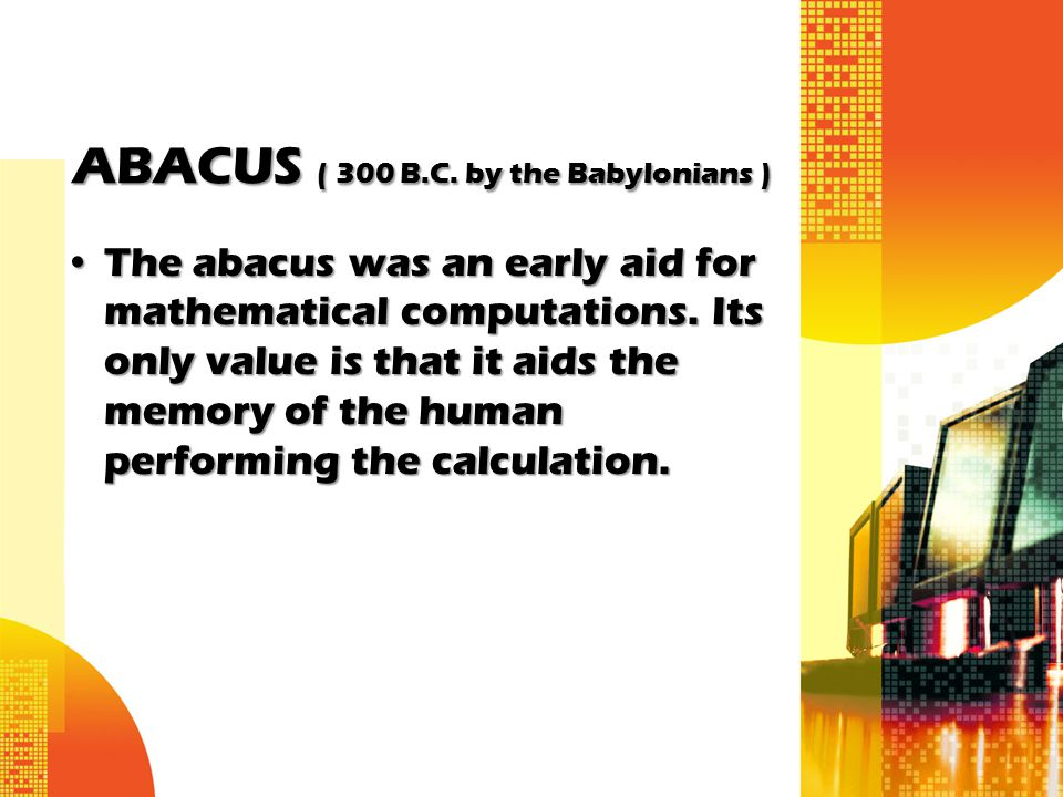 ABACUS ( 300 B.C. by the Babylonians )