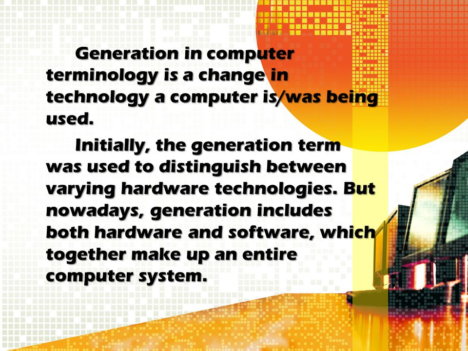 Generation in computer terminology is a change in technology a computer is/was being used.