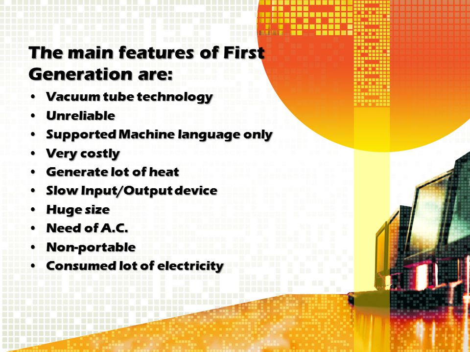 The main features of First Generation are: