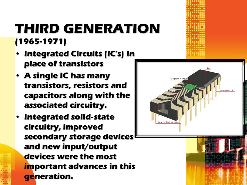 THIRD GENERATION (1965-1971) Integrated Circuits (IC s) in place of transistors.