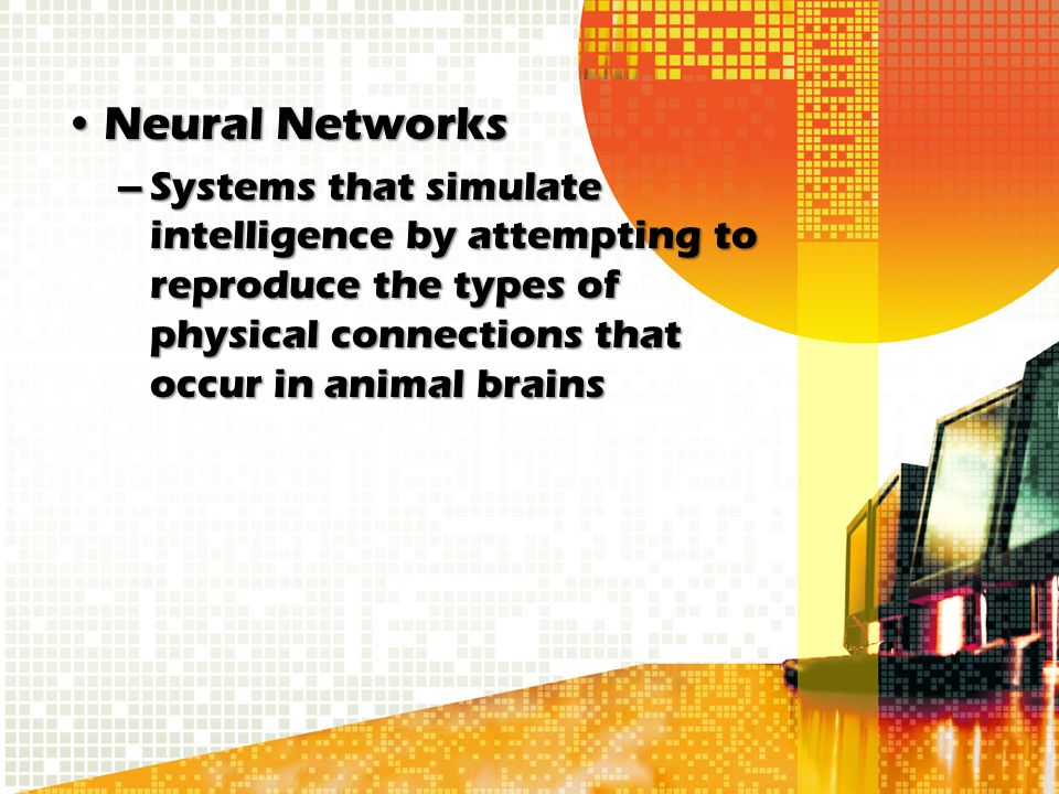 Neural Networks Systems that simulate intelligence by attempting to reproduce the types of physical connections that occur in animal brains.