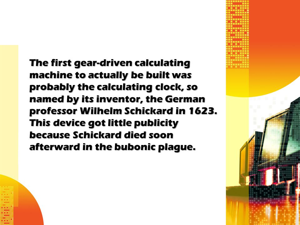 The first gear-driven calculating machine to actually be built was probably the calculating clock, so named by its inventor, the German professor Wilhelm Schickard in 1623.