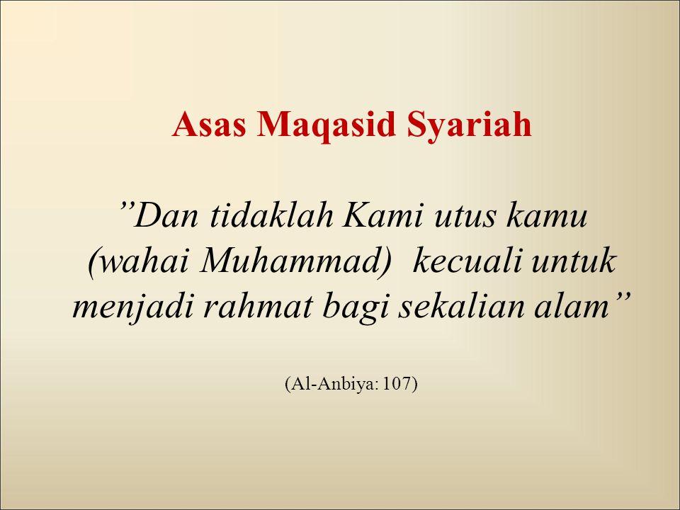 Asas Maqasid Syariah Dan tidaklah Kami utus kamu (wahai Muhammad) kecuali untuk menjadi rahmat bagi sekalian alam (Al-Anbiya: 107)