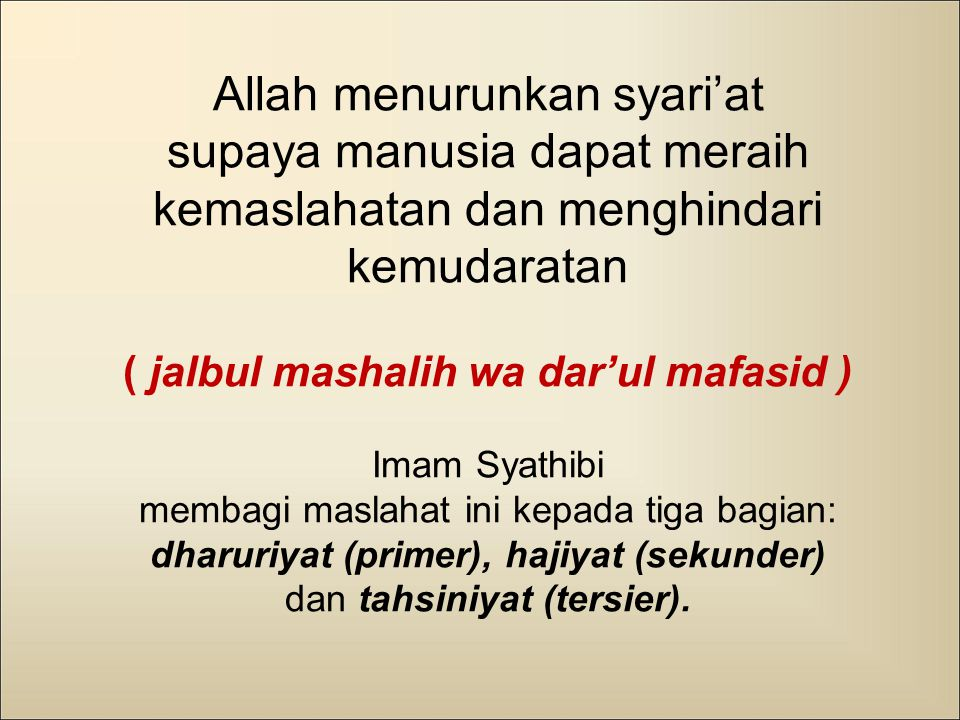 Allah menurunkan syari'at supaya manusia dapat meraih kemaslahatan dan menghindari kemudaratan ( jalbul mashalih wa dar'ul mafasid ) Imam Syathibi membagi maslahat ini kepada tiga bagian: dharuriyat (primer), hajiyat (sekunder) dan tahsiniyat (tersier).