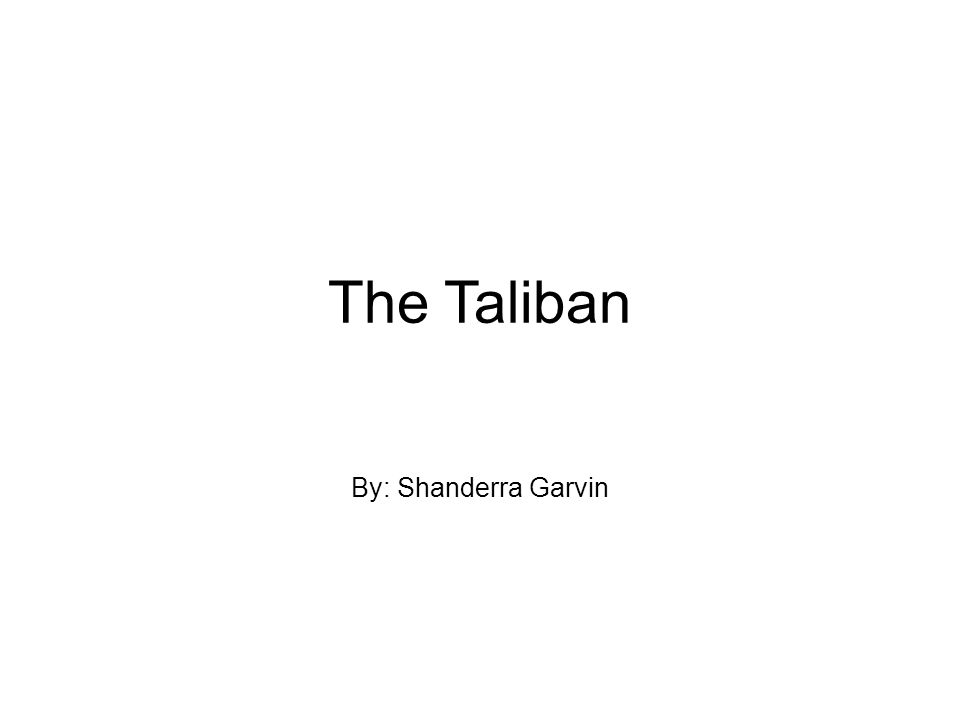 The Taliban By: Shanderra Garvin