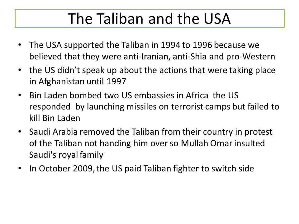 The Taliban and the USA The USA supported the Taliban in 1994 to 1996 because we believed that they were anti-Iranian, anti-Shia and pro-Western.