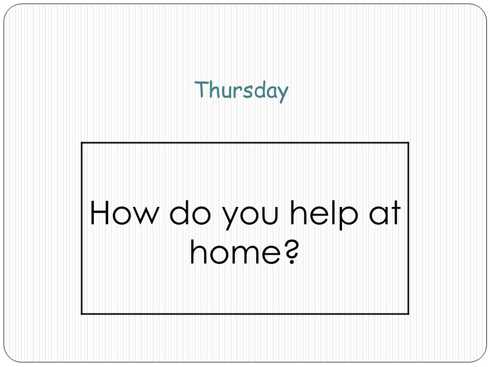 Thursday How do you help at home