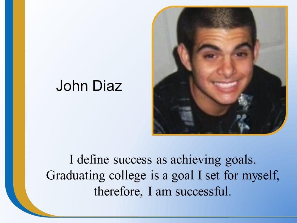 John Diaz I define success as achieving goals.