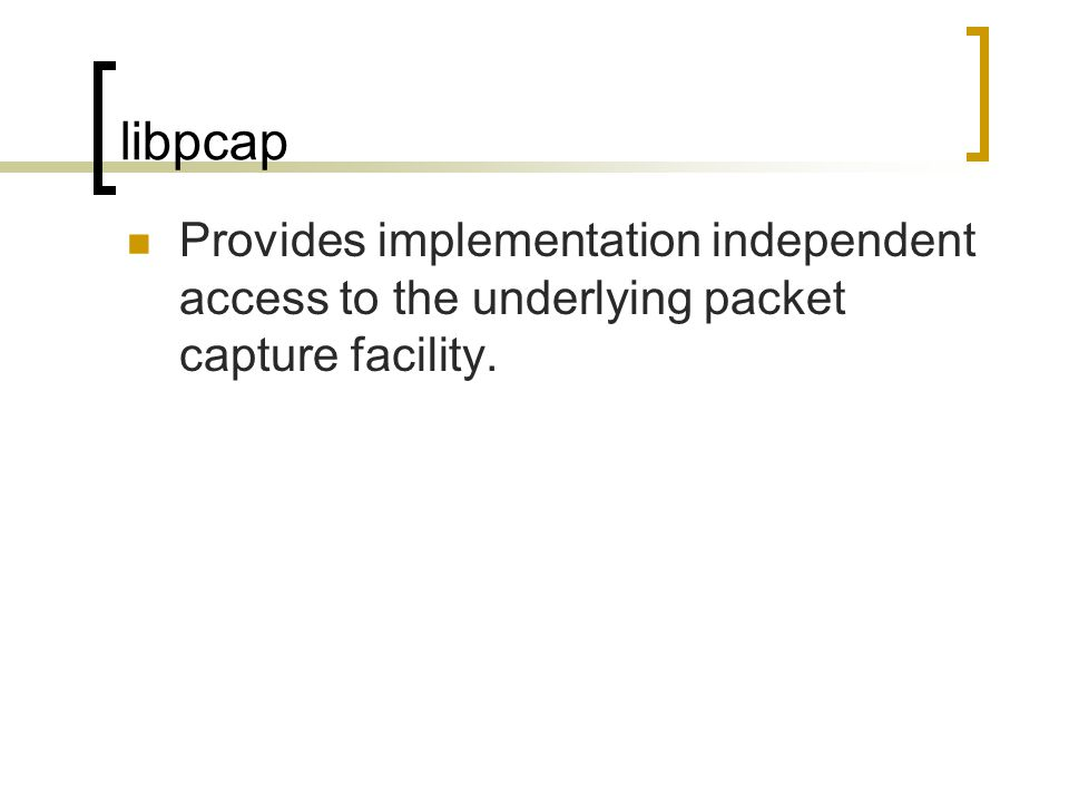 libpcap Provides implementation independent access to the underlying packet capture facility.