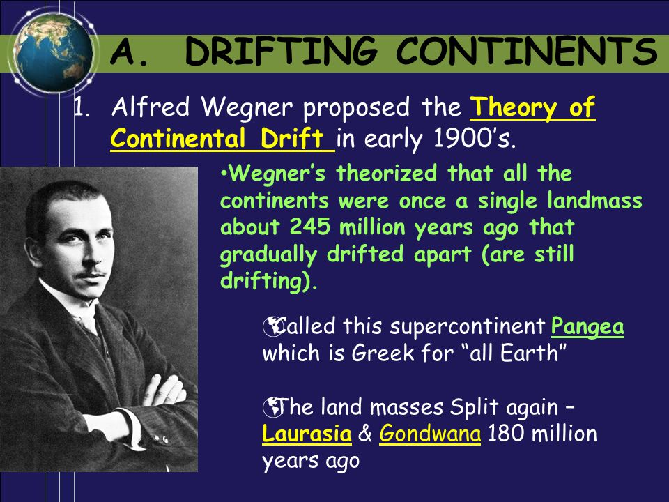 A. DRIFTING CONTINENTS Alfred Wegner proposed the Theory of Continental Drift in early 1900's. .