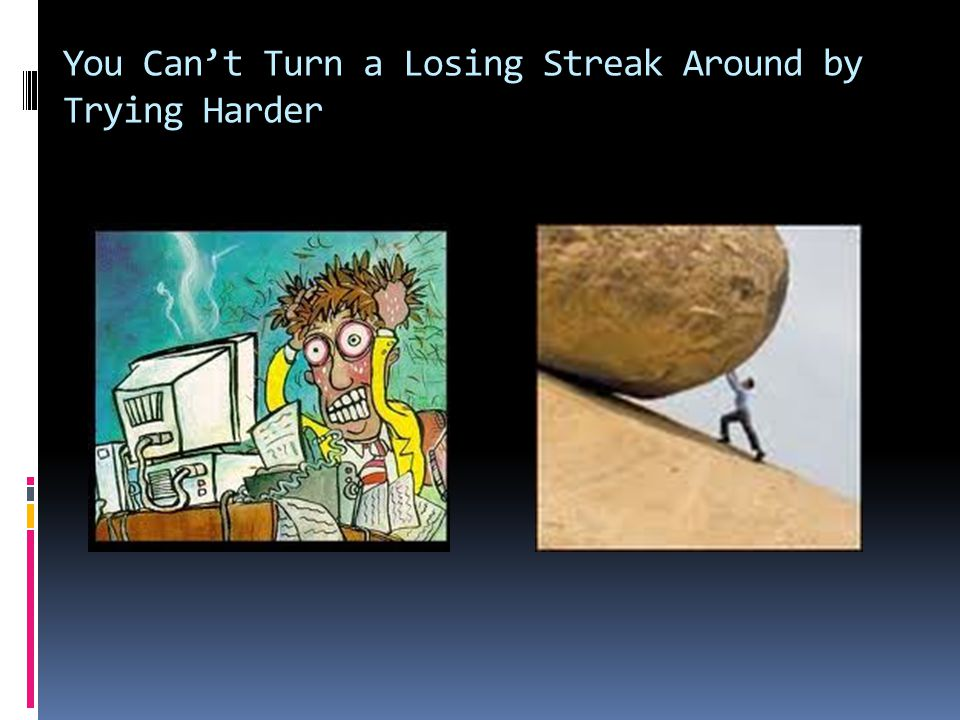 You Can't Turn a Losing Streak Around by Trying Harder