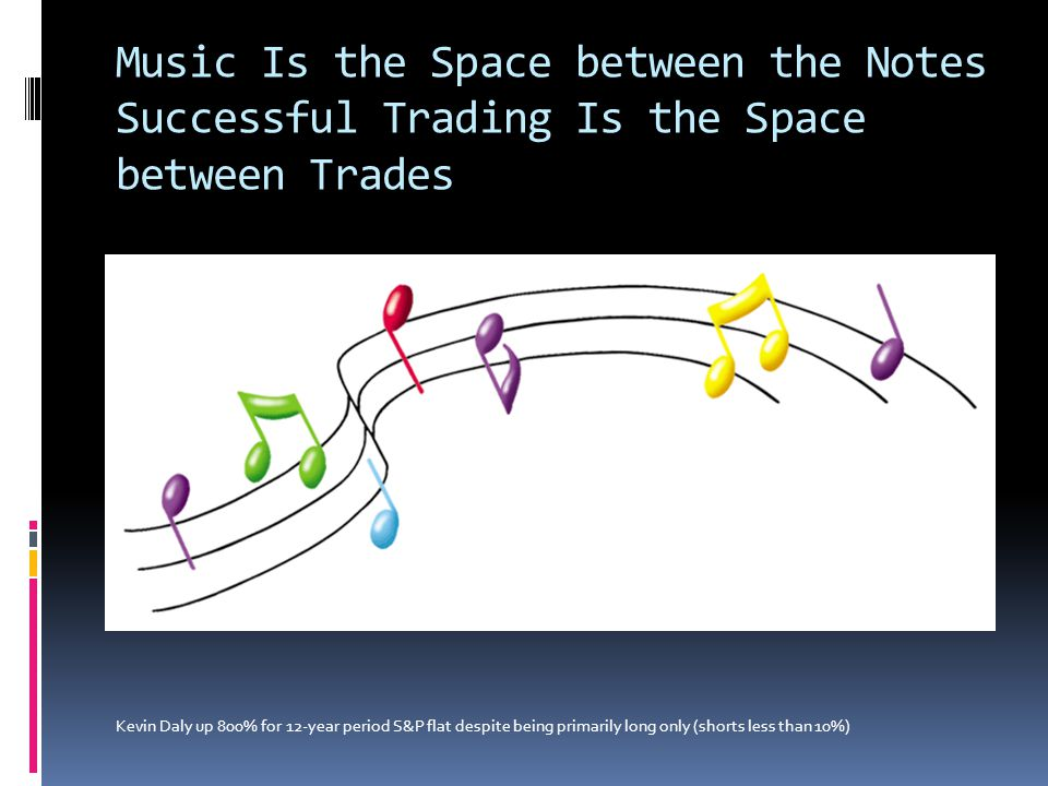 Music Is the Space between the Notes Successful Trading Is the Space between Trades