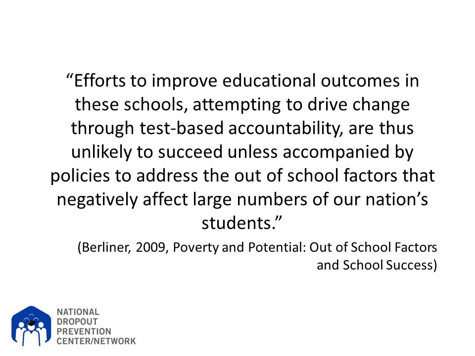 Efforts to improve educational outcomes in these schools, attempting to drive change through test-based accountability, are thus unlikely to succeed unless accompanied by policies to address the out of school factors that negatively affect large numbers of our nation's students.