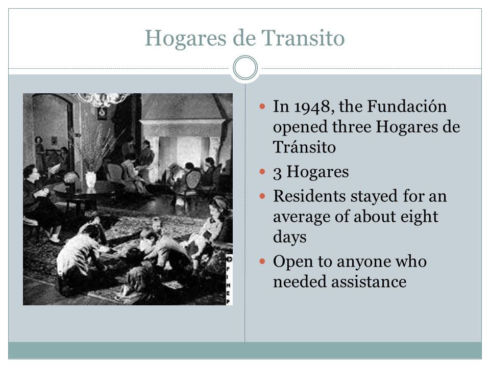 Hogares de Transito In 1948, the Fundación opened three Hogares de Tránsito. 3 Hogares. Residents stayed for an average of about eight days.