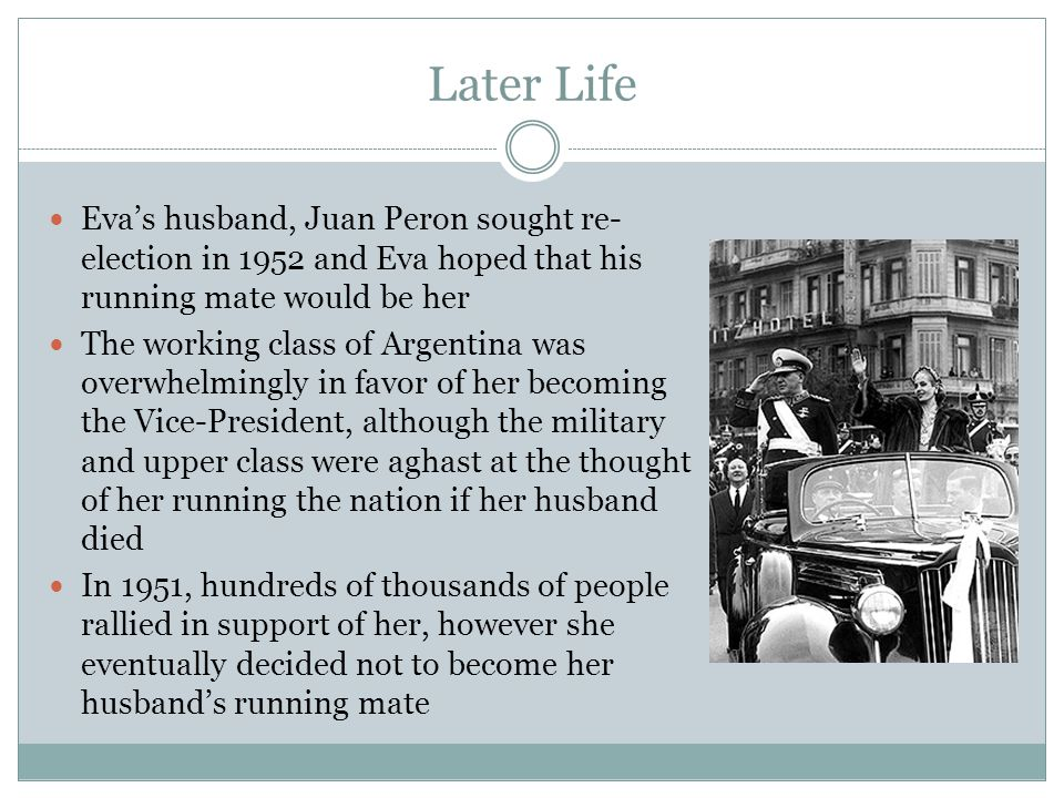 Later Life Eva's husband, Juan Peron sought re-election in 1952 and Eva hoped that his running mate would be her.