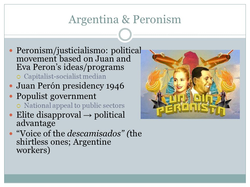 Argentina & Peronism Peronism/justicialismo: political movement based on Juan and Eva Peron's ideas/programs.