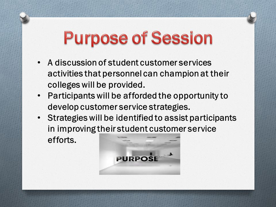 Purpose of Session A discussion of student customer services activities that personnel can champion at their colleges will be provided.