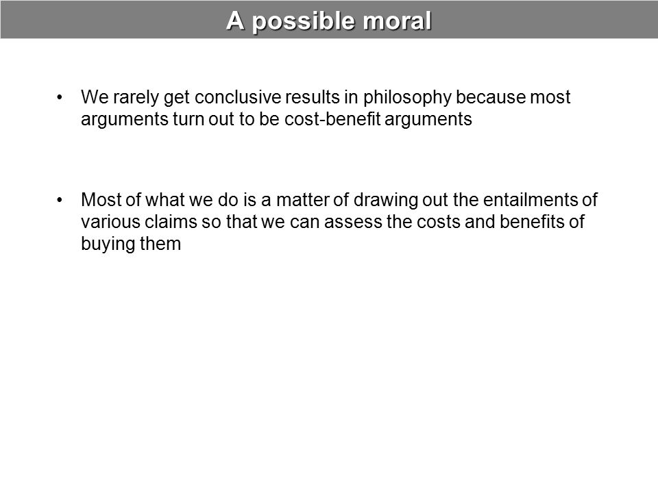 A possible moral We rarely get conclusive results in philosophy because most arguments turn out to be cost-benefit arguments.