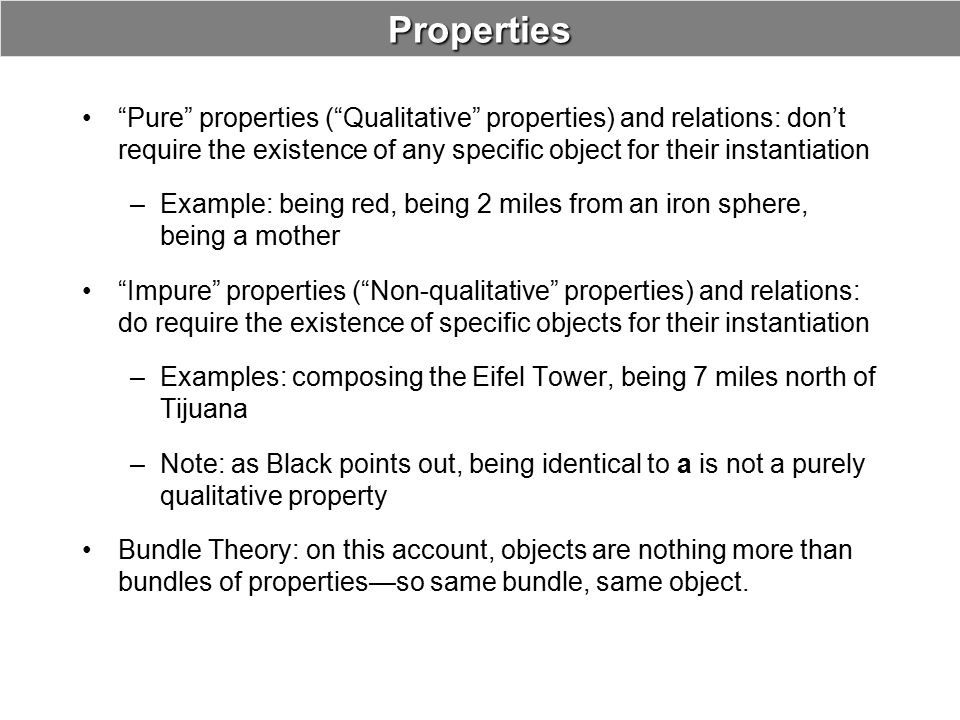 Properties Pure properties ( Qualitative properties) and relations: don't require the existence of any specific object for their instantiation.