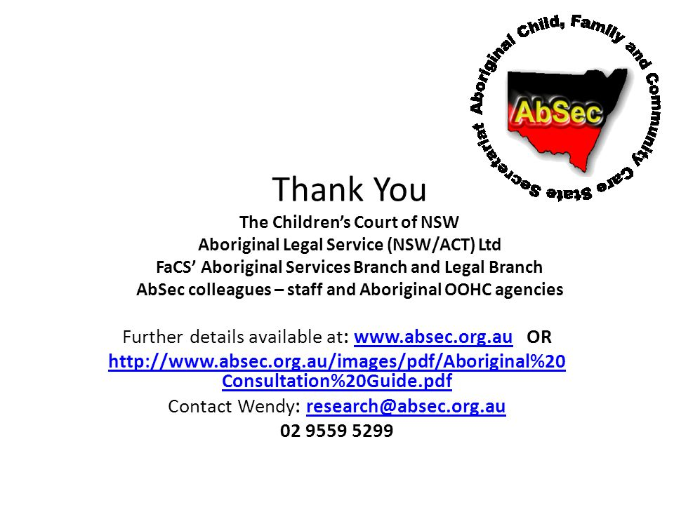 Thank You The Children's Court of NSW Aboriginal Legal Service (NSW/ACT) Ltd FaCS' Aboriginal Services Branch and Legal Branch AbSec colleagues – staff and Aboriginal OOHC agencies