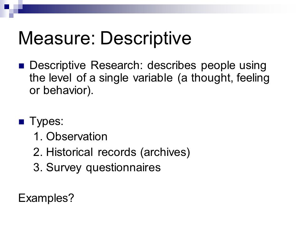 Measure: Descriptive Descriptive Research: describes people using the level of a single variable (a thought, feeling or behavior).