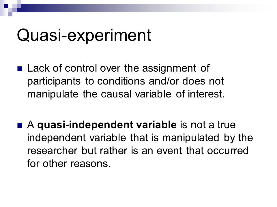 Quasi-experiment Lack of control over the assignment of participants to conditions and/or does not manipulate the causal variable of interest.