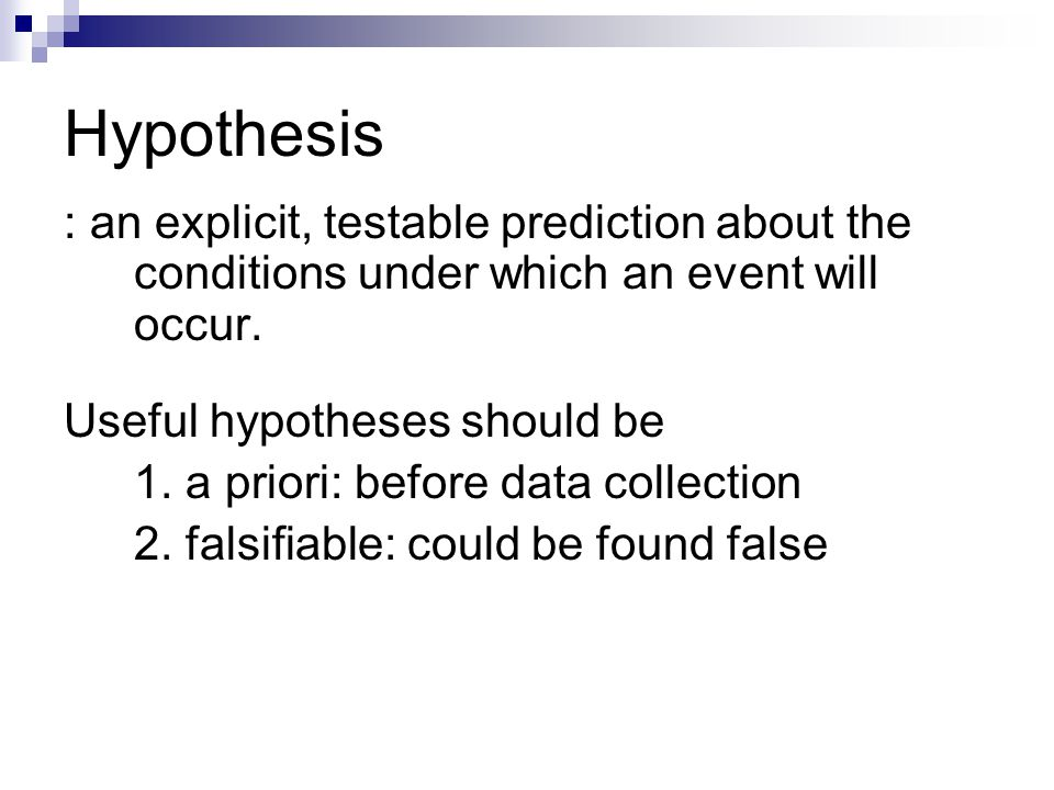Hypothesis : an explicit, testable prediction about the conditions under which an event will occur.