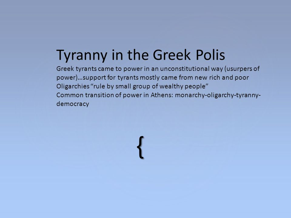 Tyranny in the Greek Polis Greek tyrants came to power in an unconstitutional way (usurpers of power)…support for tyrants mostly came from new rich and poor Oligarchies rule by small group of wealthy people Common transition of power in Athens: monarchy-oligarchy-tyranny-democracy