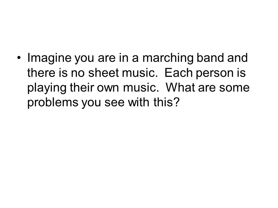 Imagine you are in a marching band and there is no sheet music