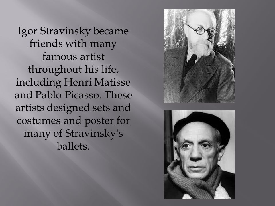 Igor Stravinsky became friends with many famous artist throughout his life, including Henri Matisse and Pablo Picasso.