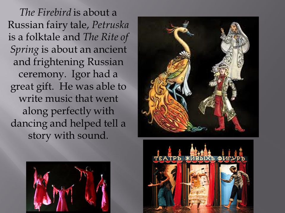 The Firebird is about a Russian fairy tale, Petruska is a folktale and The Rite of Spring is about an ancient and frightening Russian ceremony.