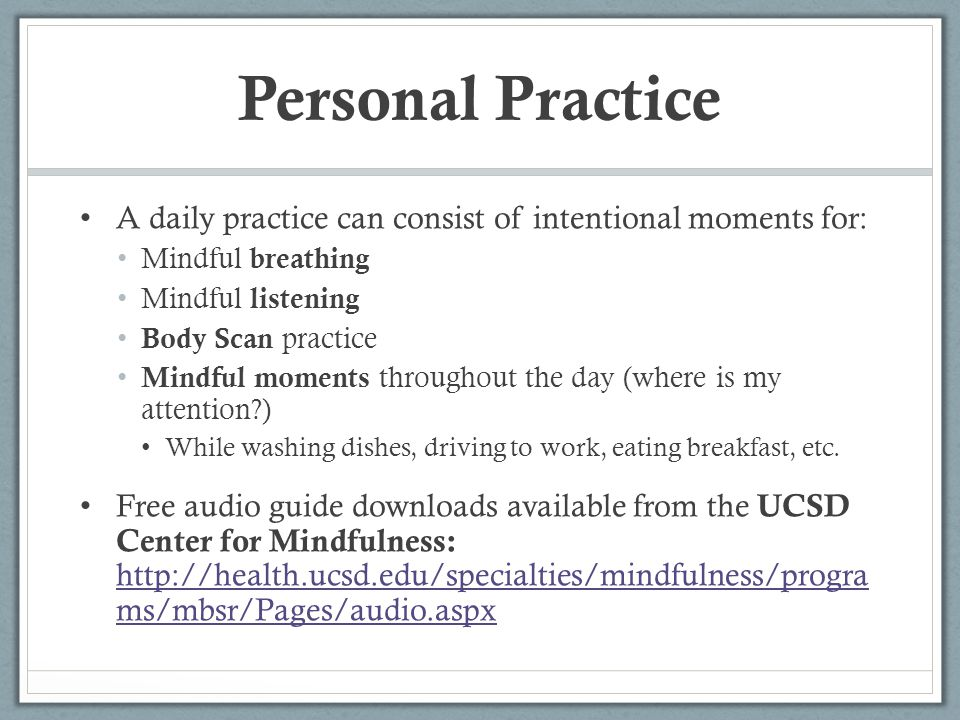 Personal Practice A daily practice can consist of intentional moments for: Mindful breathing. Mindful listening.
