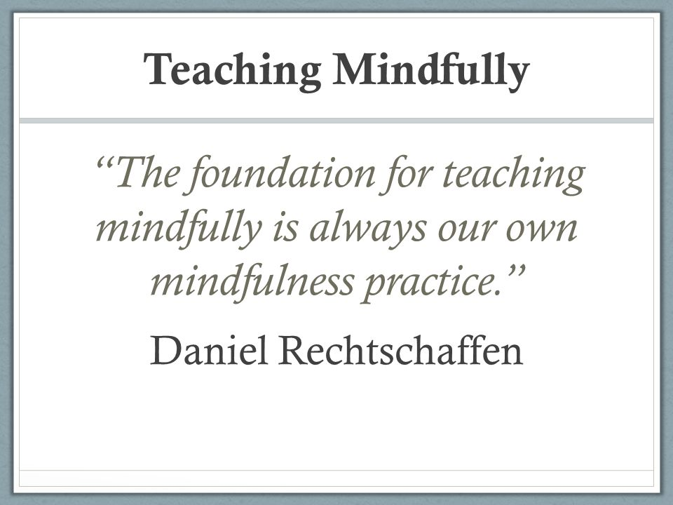 Teaching Mindfully The foundation for teaching mindfully is always our own mindfulness practice.