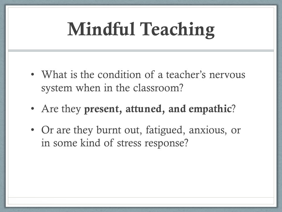 Mindful Teaching What is the condition of a teacher's nervous system when in the classroom Are they present, attuned, and empathic