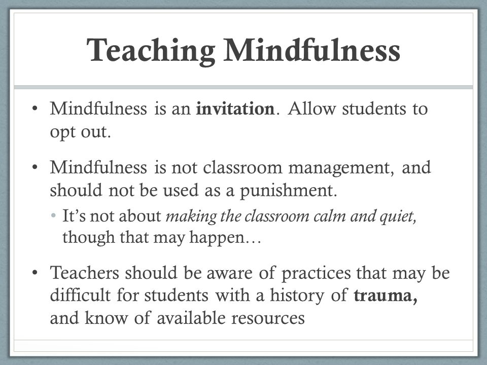 Teaching Mindfulness Mindfulness is an invitation. Allow students to opt out.