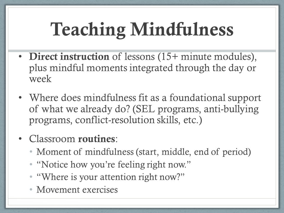 Teaching Mindfulness Direct instruction of lessons (15+ minute modules), plus mindful moments integrated through the day or week.