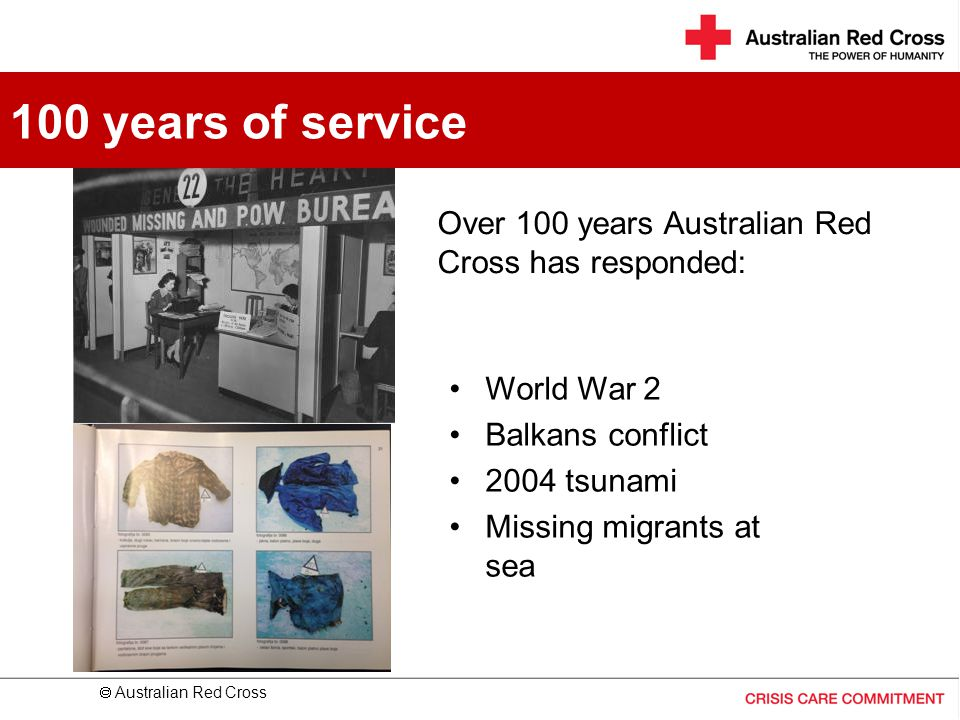 100 years of service Over 100 years Australian Red Cross has responded: World War 2. Balkans conflict.
