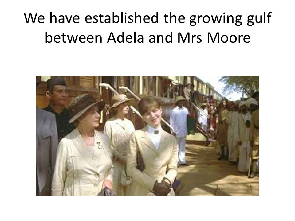 We have established the growing gulf between Adela and Mrs Moore