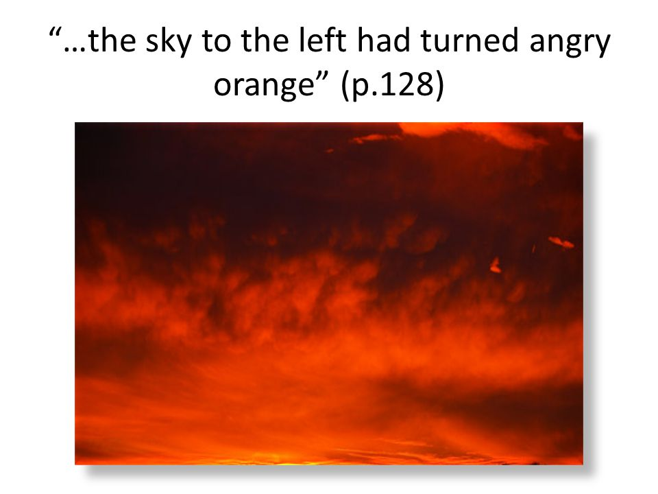 …the sky to the left had turned angry orange (p.128)