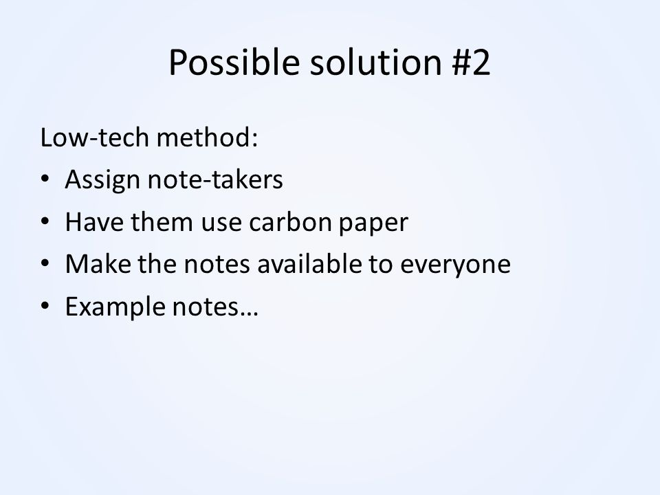 Possible solution #2 Low-tech method: Assign note-takers