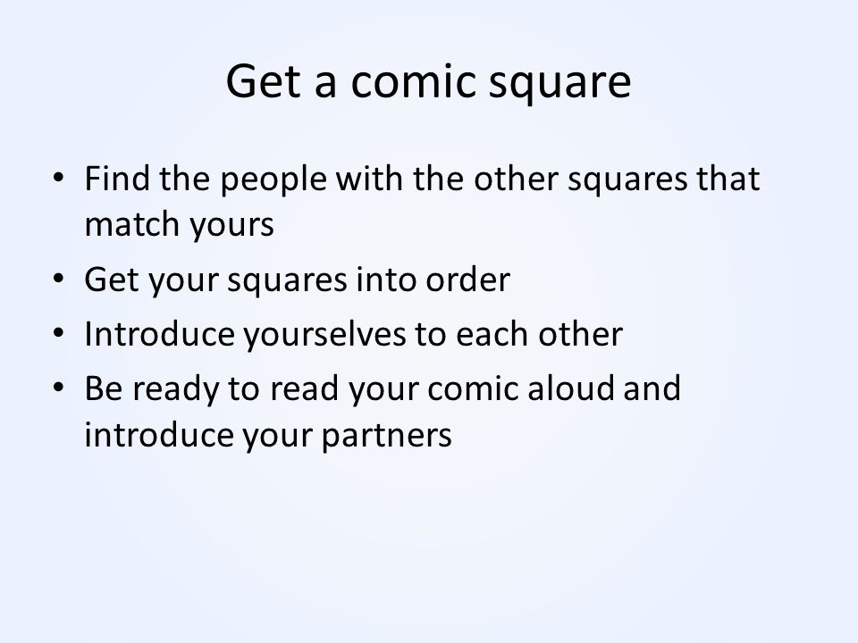 Get a comic square Find the people with the other squares that match yours. Get your squares into order.