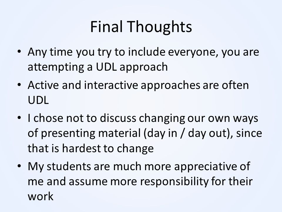 Final Thoughts Any time you try to include everyone, you are attempting a UDL approach. Active and interactive approaches are often UDL.