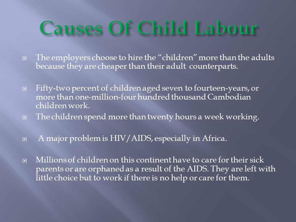 Causes Of Child Labour The employers choose to hire the children more than the adults because they are cheaper than their adult counterparts.