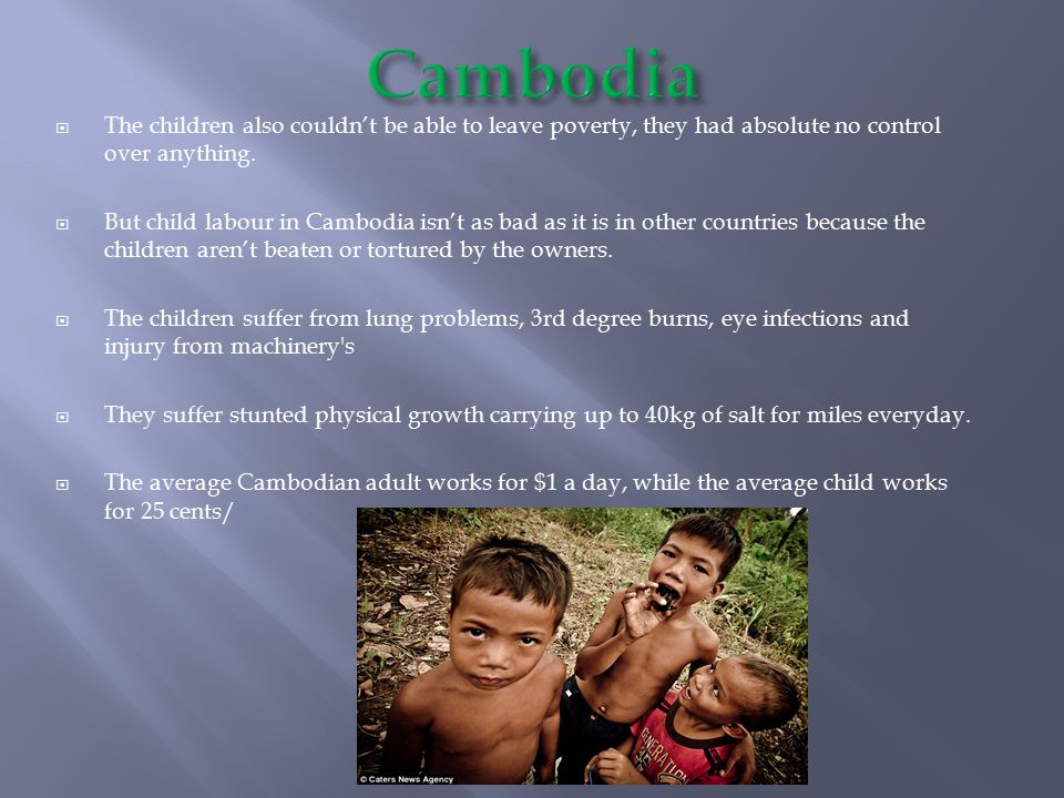 Cambodia The children also couldn't be able to leave poverty, they had absolute no control over anything.