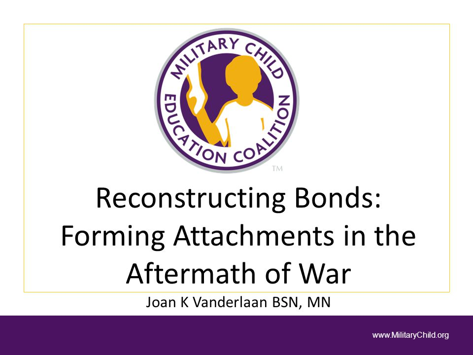 Reconstructing Bonds: Forming Attachments in the Aftermath of War Joan K Vanderlaan BSN, MN