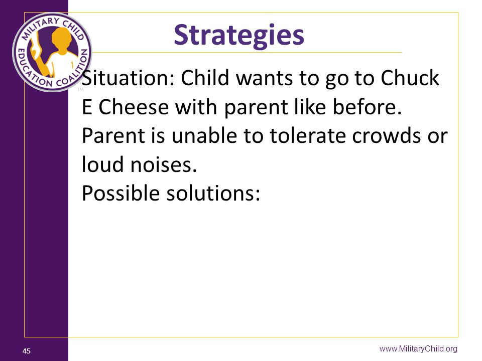 Strategies Situation: Child wants to go to Chuck E Cheese with parent like before. Parent is unable to tolerate crowds or loud noises.