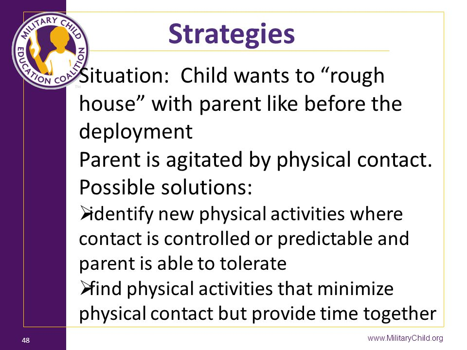 Strategies Situation: Child wants to rough house with parent like before the deployment. Parent is agitated by physical contact.