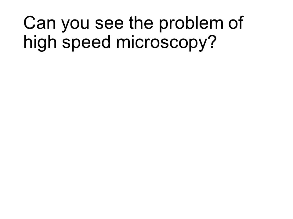 Can you see the problem of high speed microscopy